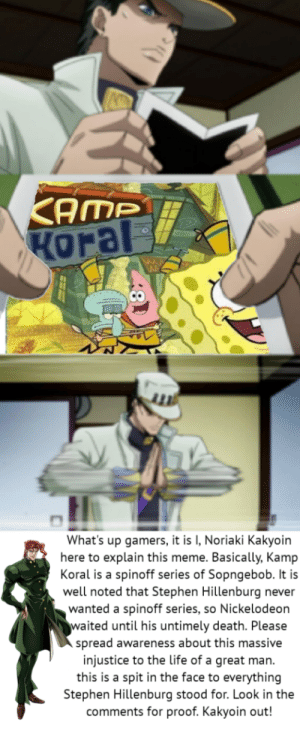 Life, Meme, and Memes: KAMP  KOral  What's up gamers, it is I, Noriaki Kakyoin  here to explain this meme. Basically, Kamp  Koral is a spinoff series of Sopngebob. It is  well noted that Stephen Hillenburg  never  wanted a spinoff series, so Nickelodeon  waited until his untimely death. Please  spread awareness about this massive  injustice to the life of a great man  this is a spit in the face to everything  Stephen Hillenburg stood for. Look in the  comments for proof. Kakyoin out! Make memes. Tweet. Get the word out, whatever it takes.