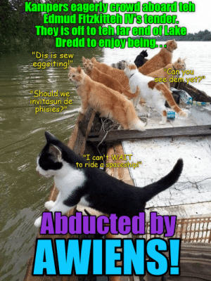 "Dredd, Can, and Dis: Kampers eagerly crowd aboard teh  Edmud Fitzkitteh N's tender.  They is off to tehfar end of Lake  Dredd to enjoy being  ""Dis is sew  eggsiting!""  Can you  see dem yet?  Should we  invitasun de  phisies?  ""I can t WAiT  to ride aspaceship  Abducted by  AWIENS!"