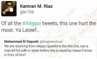 assad: Kamran M. Riaz  @kr 156  Of all the  #Aleppo tweets, this one hurt the  most. Ya Lateef  Muhammad Al-Yaqoubi  @Shaykhabulhuda  We are receiving from Aleppo questions like this one, can a  man kill his wife or sister before she is raped by Assad Forces  in front of him?
