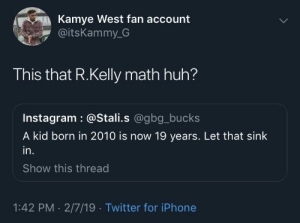 Dank, Huh, and Instagram: Kamye West fan account  @itsKammy_G  This that R.Kelly math huh?  Instagram : @Stali.s @gbg_bucks  A kid born in 2010 is now 19 years. Let that sink  in.  Show this thread  1:42 PM . 2/7/19 Twitter for iPhone R.Kelly 101? 🤨 by Chocolatebruce MORE MEMES