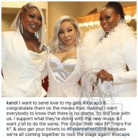 """Girls, Love, and Memes: kandi I want to send love to my girls #xscap3 &  congratulate them on the moves their making! I want  everybody to know that there is no drama. Its still love with  us. I support what they're doing with the new music & I  want y'all to do the same. Pre-Order their new EP """"Here For  It"""". & also get your tickets to #EssenceFest2018 because  We're all coming together to rock the stage again! From the desk of Kandi (see previous post)"""