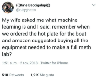 Amazon, Drugs, and Iphone: (((Kane Baccigalupi)))  @rubyghetto  My wife asked me what machine  learning is and I said: remember when  we ordered the hot plate for the boat  and amazon suggested buying all the  equipment needed to make a full meth  lab?  1:51 a. m. 2 nov. 2018 Twitter for iPhone  518 Retweets  1,9 K Me gusta Machine learning drugs
