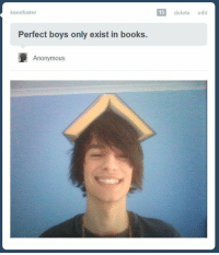 Books, Anonymous, and Boys: kanefoster  delete edit  Perfect boys only exist in books.  Anonymous