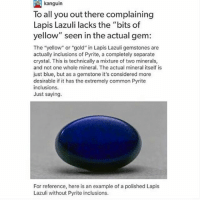"""Memes, Blue, and Common: kanguin  To all you out there complaining  Lapis Lazuli lacks the """"bits of  yellow"""" seen in the actual gem:  The """"yellow"""" or """"gold"""" in Lapis Lazuli gemstones are  actually inclusions of Pyrite, a completely separate  crystal. This is technically a mixture of two minerals,  and not one whole mineral. The actual mineral itself is  just blue, but as a gemstone it's considered more  desirable if it has the extremely common Pyrite  inclusions.  Just saying.  For reference, here is an example of a polished Lapis  Lazuli without Pyrite inclusions. Ah, okay! I wonder if there are Lapis Lazulis that have the pyrite- maybe they're more valuable on Homeworld or something. But I suppose that having the pyrite is more common, so maybe it's the other way around"""