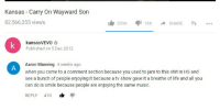 "Life, Music, and Shit: Kansas - Carry On Wayward Son  82,566,355 views  539K SHARE...  kansasVEVO  Published on 5 Dec 2012  Aaron Manning 4 weeks ago  when you come to a comment section because you used to jam to this shit in HS and  see a bunch of people enjoying it because a tv show gave it a breathe of life and all you  can do is smile because people are enjoying the same music.  REPLY 410 1 สุเ <p>He's born in the wholesome generation via /r/wholesomememes <a href=""http://ift.tt/2xiID2U"">http://ift.tt/2xiID2U</a></p>"