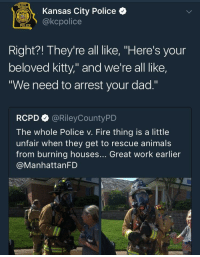"""Animals, Dad, and Fire: Kansas City Police  POLCEakcpolice  Right?! They're all like, """"Here's your  beloved kitty,"""" and we're all like,  """"We need to arrest your dad.""""  RCPD@RileyCountyPD  The whole Police v. Fire thing is a little  unfair when they get to rescue animals  from burning houses... Great work earlier  @ManhattanFD"""