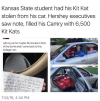 College, Funny, and Meme: Kansas State student had his Kit Kat  stolen from his car. Hershey executives  saw note, filled his Camry with 6,500  Kit Kats  Left my car for maybe 15 minutes in front  of the dorms andicome back to this.  College man  er and it unlocked.  kit kat  and  so  11/4/16, 4:44 PM Why can't this happen to me? (@_kevinboner )