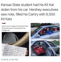 College, Funny, and Saw: Kansas State student had his Kit Kat  stolen from his car. Hershey executives  saw note, filled his Camry with 6,500  Kit Kats  Left my car for maybe 15 minutes in front  of the dorms and come back to this.  College man  eye r and si it was unlocked.  your  not  am song and  11/4/16, 4:44 PM This poor guy needs new locks on his car it got broken into twice! (@theladbible)