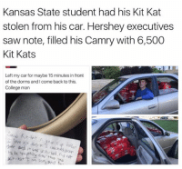 College, Funny, and Saw: Kansas State student had his Kit Kat  stolen from his car. Hershey executives  saw note, filled his Camry with 6,500  Kit Kats  Left my car for maybe 15 minutes in front  of the dorms andlcome back to this.  College man  kit kat  and