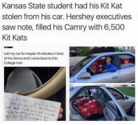 College, Dank, and Saw: Kansas State student had his Kit Kat  stolen from his car. Hershey executives  saw note, filled his Camry with 6,500  Kit Kats  Left my car for maybe 15 minutes in front  of the dorms and Icome back to this.  College man  it was unlocked  Ant  Kat T nn song and