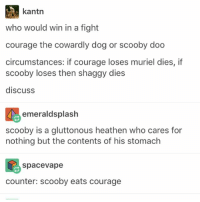 Courage the Cowardly Dog, Run, and Scooby Doo: kantn  who would win in a fight  courage the cowardly dog or scooby doo  circumstances: if courage loses muriel dies, if  scooby loses then shaggy dies  discuss  emeraldsplash  scooby is a gluttonous heathen who cares for  nothing but the contents of his stomach  spacevape  counter: scooby eats courage if scooby ate courage, his stomach acid would absolutely destroy courage. have you seen his digestive powers? he could eat an entire banquet and still be able to run at full speed away from any creature. teamscooby