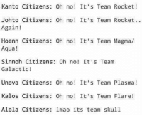To be honest I think Team Skull might be my new favorite, at the least they are giving Rocket and Aqua a run for their money. ~Jaya   P.S. Check out Pokemon's Alola Region: Kanto Citizens: 0h no! It's Team Rocket!  Johto Citizens: Oh no! It's Team Rocket.  Again!  Hoenn Citizens: Oh no! It's Team Magma/  Aqua  Sinnoh Citizens: 0h no! It's Team  Galactic!  Unova Citizens Oh no! It's Team Plasma  Kalos Citizens Oh no! It's Team Flare  Alola Citizens lmao its team skull To be honest I think Team Skull might be my new favorite, at the least they are giving Rocket and Aqua a run for their money. ~Jaya   P.S. Check out Pokemon's Alola Region