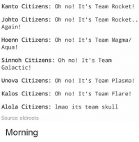 Anime, Charmander, and Dank: Kanto Citizens: Oh no! It's Team Rocket!  Johto Citizens: Oh no! It's Team Rocket..  Again!  Hoenn Citizens: 0h no! It's Team Magma/  Aqua!  Sinnoh Citizens: Oh no! It's Team  Galactic!  Unova Citizens: 0h no! It's Team Plasma!  Kalos Citizens: Oh no! It's Team Flare!  Alola Citizens: lmao its team skull  Source: oldroots  Morning Officer Jenny must have little work in Alola 🌞 - Sent in by @Doofenshmeme who is now a FunnyPokemonAmbassador ! Thanks! ___________ pokemon nintendo anime 90s geek deviantart digimon charmander comics pikachu meme playstation dankmemes pokemoncards followme gamer charizard pokemontcg dank pokemongo oras friend lol disney nintendoswitch switch