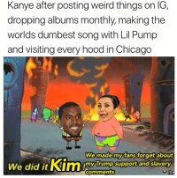 Chicago, Funny, and Kanye: Kanye after posting weird things on IG,  dropping albums monthly, making the  worlds dumbest song with Lil Pump  and visiting every hood in Chicago  @MasiPo  pa  We made my fans forgetabout  slavery  my  Trump supportand  comments  me Hip hip