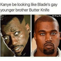 BUTTER BLUDCLART KNIFE 😭 kanyewest Ajboxing _ _ FOLLOW: ➡➡➡@_IM_JUST_THAT_GUY_____ ⬅⬅⬅ for daily fire posts 🔥🤳🏼: Kanye be looking like Blade's gay  younger brother Butter Knife BUTTER BLUDCLART KNIFE 😭 kanyewest Ajboxing _ _ FOLLOW: ➡➡➡@_IM_JUST_THAT_GUY_____ ⬅⬅⬅ for daily fire posts 🔥🤳🏼