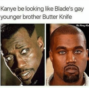 Butter knife via /r/funny https://ift.tt/2nwjkax: Kanye be looking like Blade's gay  younger brother Butter Knife Butter knife via /r/funny https://ift.tt/2nwjkax