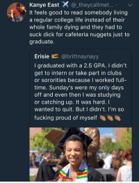 Blackpeopletwitter, College, and Family: Kanye East_theycallmet..  It feels good to read somebody living  a regular college life instead of their  whole family dying and they had to  suck dick for cafeteria nuggets just to  graduate.  Erisie E= @brittnaynayy  I graduated with a 2.5 GPA. I didn't  get to intern or take part in clubs  or sororities because I worked full-  time. Sunday's were my only days  off and even then I was studying  or catching up. It was hard. I  wanted to quit. But I didn't. I'm so  fucking proud of myself <p>A positive story for a change (via /r/BlackPeopleTwitter)</p>