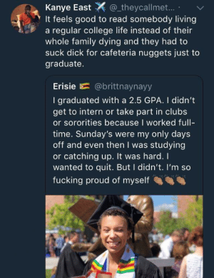 College, Family, and Fucking: Kanye East_theycallmet..  It feels good to read somebody living  a regular college life instead of their  whole family dying and they had to  suck dick for cafeteria nuggets just to  graduate.  Erisie E= @brittnaynayy  I graduated with a 2.5 GPA. I didn't  get to intern or take part in clubs  or sororities because I worked full-  time. Sunday's were my only days  off and even then I was studying  or catching up. It was hard. I  wanted to quit. But I didn't. I'm so  fucking proud of myself A positive story for a change