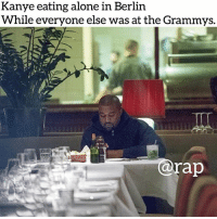 kanyewest is above the Grammys now 😎 rap: Kanye eating alone in Berlin  While everyone else was at the Grammys.  @rap kanyewest is above the Grammys now 😎 rap