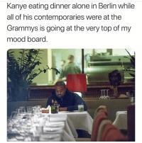 Kanye is my mood 😩: Kanye eating dinner alone in Berlin while  all of his contemporaries were at the  Grammys is going at the very top of my  mood board Kanye is my mood 😩