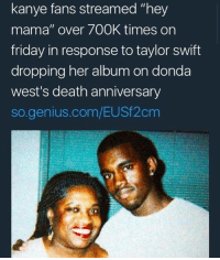 "Friday, Kanye, and Taylor Swift: kanye fans streamed ""hey  mama"" over 700K times on  friday in response to taylor swift  dropping her album on donda  west's death anniversary  so.genius.com/EUSf2cm Taylor swift is so evil for doing that"