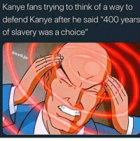 "Alright fine, I give up: Kanye fans trying to think of a way to  defend Kanye after he said ""400 years  of slavery was a choice"" Alright fine, I give up"