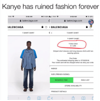 Would you rock this? I know i would, and My battery percentage was on point when i took these screen shots duhmerica: Kanye has ruined fashion forever  TFW  9:08 AM  9:09 AM  * 69% |  a balenciaga.com  balenciaga.com  ALENCIAGA  ⑦ Ξ BALENCIAGA  T-SHIRT SHIR  T-SHIRT SHIRT  T-SHIRT SHIR  T-Shirt Shirt  $ 1,290  Striped short sleeves and long sleeves shirts with two  wearing options  Pre-Order  The estimated shipping date is: 07/30/2018  Your credit card will be charged when we ship your orde  INDIGO  SIZE (FRENCH SIZING)  RESERVE ITEM  WISH LIST  STORE AVAILABILITY  PRODUCT DETAILS  西 Would you rock this? I know i would, and My battery percentage was on point when i took these screen shots duhmerica