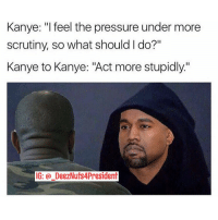 "This is Kanye's thought process: Kanye: ""I feel the pressure under more  scrutiny, so what should I do?""  Kanye to Kanye: ""Act more stupidly.'  IG: DeezNuts4President This is Kanye's thought process"