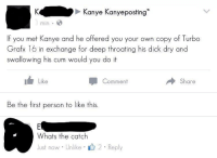 <p>Another day in the life of an r/dankmemes mod</p>: Kanye Kanyeposting  1 min  If you met Kanye and he offered you your own copy of Turbo  Grafx 16 in exchange for deep throating his dick dry and  swallowing his cum would you do it  i Like  Comment  Share  Be the first person to like this.  Whats the catch  Just now Unlike 2 Reply <p>Another day in the life of an r/dankmemes mod</p>