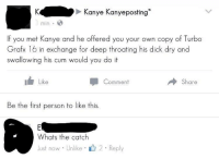 Blackpeopletwitter, Cum, and Kanye: Kanye Kanyeposting  min  If you met Kanye and he offered you your own copy of Turbo  Grafx 16 in exchange for deep throating his dick dry and  swallowing his cum would you do it  1 Like  Share  Comment  Be the first person to like this.  Whats the catch  Just now Unlike 2 Reply <p>Gay for Ye (via /r/BlackPeopleTwitter)</p>