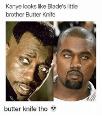 😂😂😭😂lol - - Credit - - 420 nickiminaj Relatable dank MarchMadness HoodJokes Hilarious Comedy HoodHumor ZeroChill Jokes Funny KanyeWest KimKardashian litasf KylieJenner JustinBieber Squad Crazy Omg Accurate Kardashians Epic bieber Weed TagSomeone hiphop trump Savage drake: Kanye looks like Blade's little  brother Butter Knife  butter knife tho 😂😂😭😂lol - - Credit - - 420 nickiminaj Relatable dank MarchMadness HoodJokes Hilarious Comedy HoodHumor ZeroChill Jokes Funny KanyeWest KimKardashian litasf KylieJenner JustinBieber Squad Crazy Omg Accurate Kardashians Epic bieber Weed TagSomeone hiphop trump Savage drake