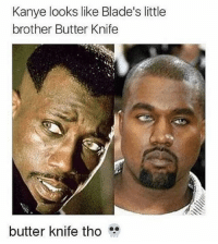Butter knife....fam 💀 funnymemes funnyshit funmemes100 instadaily instaday daily posts fun nochill girl savage girls boy boys men women lol lolz follow followme follow for more funny content 💯 @funmemes100: Kanye looks like Blade's little  brother Butter Knife  butter knife tho Butter knife....fam 💀 funnymemes funnyshit funmemes100 instadaily instaday daily posts fun nochill girl savage girls boy boys men women lol lolz follow followme follow for more funny content 💯 @funmemes100