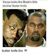 Butter knife tho 💀💀💀💀💀💀💀😬😬😬😬@Dagenius_Jay33 Dagenius_Jay33 dageniuscomedy jay funny reblog retweet follow follow followme followers follower followhim followall comment comments commentbelow popular instagood iphonesia photooftheday instamood picoftheday bestoftheday instadaily igdaily instagramhub instacool me photo: Kanye looks like Blade's little  brother Butter Knife  butter knife tho Butter knife tho 💀💀💀💀💀💀💀😬😬😬😬@Dagenius_Jay33 Dagenius_Jay33 dageniuscomedy jay funny reblog retweet follow follow followme followers follower followhim followall comment comments commentbelow popular instagood iphonesia photooftheday instamood picoftheday bestoftheday instadaily igdaily instagramhub instacool me photo
