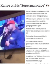 """faxxxornah⁉️ Follow @bars for more ➡️ DM 5 FRIENDS: Kanye on his """"Superman cae  )D  Kanye's closing monologue on SNIL  reminded me that he's been the  woke one since College Dropout.  While everyone got older and more  complacent with the world (ie  Obama), Ye was the only one still  going against the grain.  Nobody that's actually woke is  Kanye told us college was a scam in  03  Told us the Government (Bush)  didn't care about us in 05.  Told us about the corrupt  gatekeepers in the music & fashion  industry.  It's wild that there's black people  who think Ye sold out, DESPITE him  speaking the TRUTH.  Ye told y'all that YALL are the ones in  the """"Sunken Place"""" and he's  100000000000% right. faxxxornah⁉️ Follow @bars for more ➡️ DM 5 FRIENDS"""