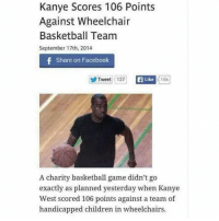 Relax man u win: Kanye Scores 106 Points  Against Wheelchair  Basketball Team  September 17th, 2014  f Share on Facebook  Like  Tweet 127  16k  A charity basketball game didn't go  exactly as planned yesterday when Kanye  West scored 106 points against a team of  handicapped children in wheelchairs. Relax man u win