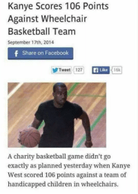 wheelchairs: Kanye Scores 106 Points  Against Wheelchair  Basketball Team  September 17th, 2014  f Share on Facebook  Tweet 127  Like  16k  A charity basketball game didn't go  exactly as planned yesterday when Kanye  West scored 106 points against a team of  handicapped children in wheelchairs.