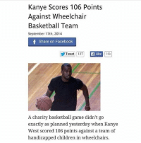 Do NOT follow @daaamnvideos if you are easily offended 🔞🔥: Kanye Scores 106 Points  Against Wheelchair  Basketball Team  September 17th, 2014  Share on Facebook  ゾTweet 1127  Like  16k  A charity basketball game didn't go  exactly as planned yesterday when Kanye  West scored 106 points against a team of  handicapped children in wheelchairs. Do NOT follow @daaamnvideos if you are easily offended 🔞🔥