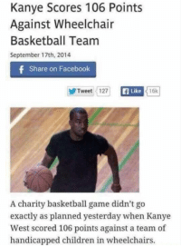 Basketball, Children, and Facebook: Kanye Scores 106 Points  Against Wheelchair  Basketball Team  September 17th, 2014  Share on Facebook  Tweet 127  f Like  16k  A charity basketball game didn't go  exactly as planned yesterday when Kanye  West scored 106 points against a team of  handicapped children in wheelchairs.