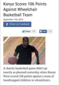 Anaconda, Basketball, and Children: Kanye Scores 106 Points  Against Wheelchair  Basketball Team  September 17th, 2014  f Share on Facebook  Tweet 127  Like  16k  A charity basketball game didn't go  exactly as planned yesterday when Kanye  West scored 106 points against a team of  handicapped children in wheelchairs <p>the fact that i can't be 100% sure this is a fake news article makes this so much worse and i'm laughing</p>