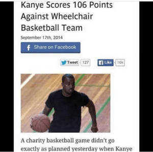 Basketball, Facebook, and Kanye: Kanye Scores 106 Points  Against Wheelchair  Basketball Team  September 17th, 2014  Share on Facebook  Tweet 127  Like  16k  A charity basketball game didn't go  exactly as planned yesterday when Kanye Kanye is basically Curry