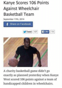 Old meme: Kanye Scores 106 Points  Against Wheelchair  Basketball Team  September 17th, 2014  f Share on Facebook  Tweet 127  Ea Like  16k  A charity basketball game didn't go  exactly as planned yesterday when Kanye  West scored 106 points against a team of  handicapped children in wheelchairs. Old meme