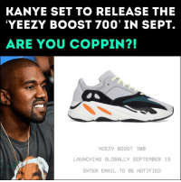 Friends, Kanye, and Memes: KANYE SET TO RELEASE THE  YEEZY BOOST 700' IN SEPT.  ARE YOU COPPIN?!  YEEZY BOOST 700  LAUNCHING GLOBALLY SEPTEMBER 15  ENTER EMAIL TO BE NOTIFIED Coppin or droppin❓ Follow @bars for more ➡️ DM 5 FRIENDS