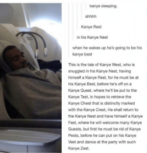 Kanye needs rest: kanye sleeping.  Kanye Rest  in his Kanye Nest  when he wakes up he's going to be his  kanye best  This is the tale of Kanye West, who is  snuggled in his Kanye Nest, having  himself a Kanye Rest, for he must be at  his Kanye Best, before he's off on a  Kanye Quest, where he'll be put to the  Kanye Test, in hopes to retrieve the  Kanye Chest that is distinctly marked  with the Kanye Crest, He shall return to  the Kanye Nest and have himself a Kanye  Fest, where he will welcome many Kanye  Guests, but first he must be rid of Kanye  Pests, before he can put on his Kanye  Vest and dance at the party with such  Kanye Zest. Kanye needs rest