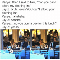 "Bruh, Clothes, and Funny: Kanye: Then I said to him, ""man you can't  afford my clothing line""  Jay-Z: bruh...even YOU can't afford your  clothing line  Kanye: hahahaha  Jay-Z: hahaha  Kanye  so you gonna pay for this lunch?  Jay-Z: yea lol  @Mas  opal These Kanye memes are incredible (@masipopal)"