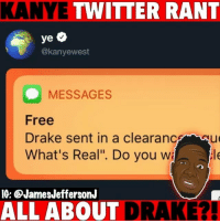 "Drake, Kanye, and Memes: KANYE TWITTER RANT  @kanyewest  MESSAGES  Free  Drake sent in a clearanceu  What's Real"". Do you w  le  IG: ®JamesJeffersonJ  ALL ABOUT  DRAKE?! KanyeWest went off on Drake today on Twitter...🐸☕️"