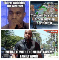 Kanye West Problems: Kanye watching  he Weather Channel  RPM COMPUTER MOI  RAIN  the weather  Missoula  There Medfo  astrong  will be breeze blowing  NOWSTOR  northwest  ECTED IN  OF HIGH PL  ODASTROASHB  IVEHADIT WITH THE MEDIA LEAVE MY  FAMILY ALONE Kanye West Problems