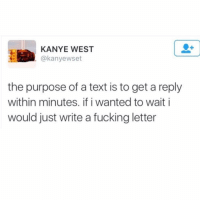 PSA - it's not cute to wait 3 days to text back. It's infuriating. KANYE 4 PREZ: KANYE WEST  (a kanyewset  the purpose of a text is to get a reply  within minutes. ifiwanted to wait i  would just write a fucking letter PSA - it's not cute to wait 3 days to text back. It's infuriating. KANYE 4 PREZ