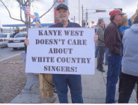 Doe, Kanye, and Kanye West: KANYE WEST  DOESN'T CARE  ABOUT  WHITE COUNTRY  SINGERS! NIGGA NO ONE DOES