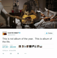 Kanye, Life, and Kanye West: KANYE WEST  Follow  @kanyewest  This is not album of the year. This is album of  the life.  227,591 268,038  a  RETWEETS LIKES  12:35 p.m. 26 Jan 2016