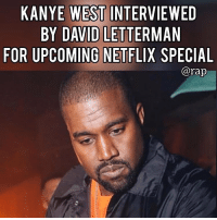 According to reports, Kanye West was interviewed by David Letterman for the 2nd season of his Netflix show.⁣ -⁣ Rumors are circulating across all social medias about this interview and one person who claimed to be in the room during the interview stated that the conversation the two of them had mostly revolved around mental health issues. ⁣ -⁣ There's no word on when the interview will be released but is this something you'd like to see? ⁣ -⁣ RapTVSTAFF: @thatkidcm⁣ 📸 @armenkeleshian⁣: KANYE WEST INTERVIEWED  BY DAVID LETTERMAN  FOR UPCOMING NETFLIX SPECIAL  @rap According to reports, Kanye West was interviewed by David Letterman for the 2nd season of his Netflix show.⁣ -⁣ Rumors are circulating across all social medias about this interview and one person who claimed to be in the room during the interview stated that the conversation the two of them had mostly revolved around mental health issues. ⁣ -⁣ There's no word on when the interview will be released but is this something you'd like to see? ⁣ -⁣ RapTVSTAFF: @thatkidcm⁣ 📸 @armenkeleshian⁣